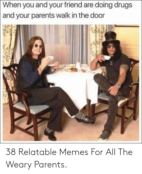 Relatable Memes: When you and your friend are doing drugs  and your parents walk in the door 38 Relatable Memes For All The Weary Parents.