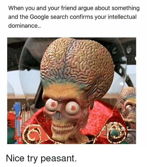 Arguing, Google, and Google Search: When you and your friend argue about something  and the Google search confirms your intellectual  dominance.. Nice try peasant.