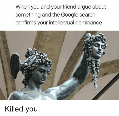 Arguing, Google, and Google Search: When you and your friend argue about  something and the Google search  confirms your intellectual dominance Killed you