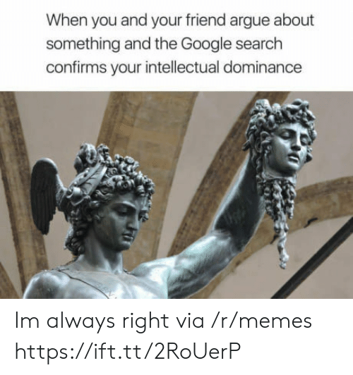 Always Right: When you and your friend argue about  something and the Google search  confirms your intellectual dominance Im always right via /r/memes https://ift.tt/2RoUerP