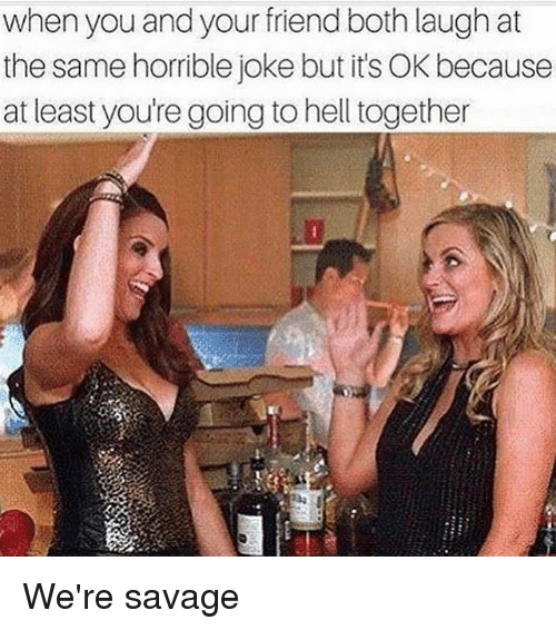 Horrible Joke: when you and your friend both laugh at  the same horrible joke but its OK because  at least youregoing to hell together We're savage