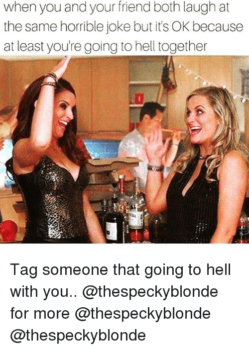 Horrible Joke: when you and your friend both laugh at  the same horrible joke but it's OK because  at least you're going to hell together Tag someone that going to hell with you.. @thespeckyblonde for more @thespeckyblonde @thespeckyblonde