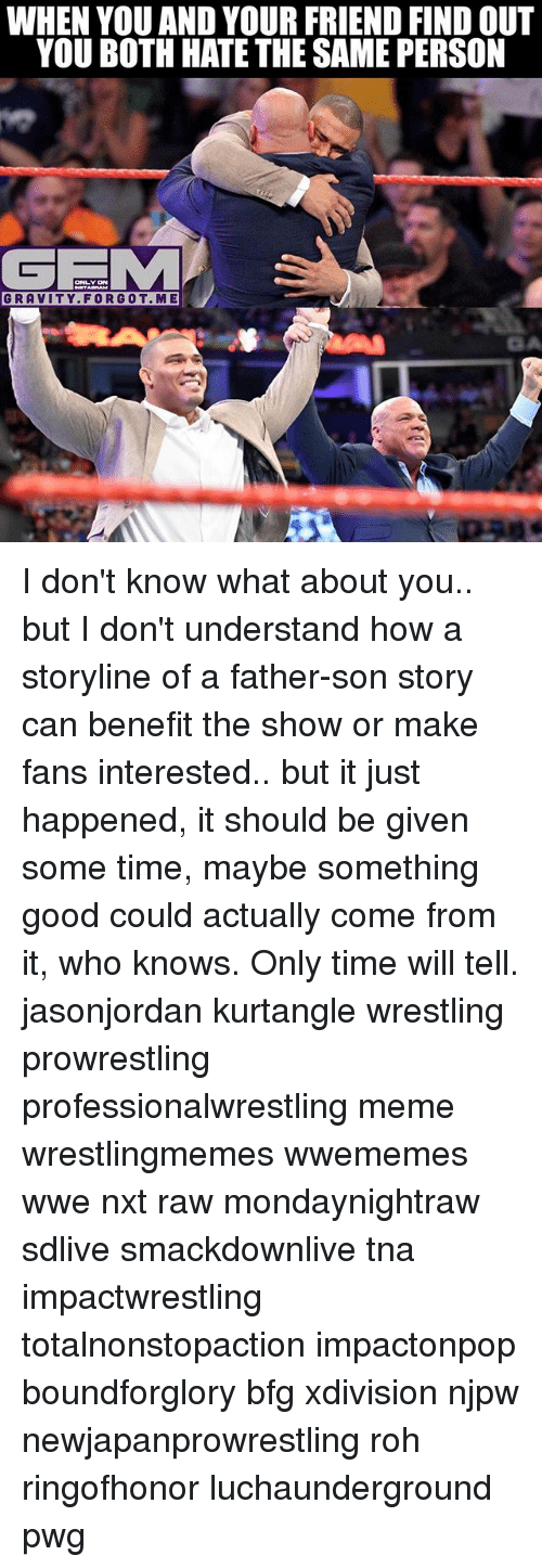 tna: WHEN YOU AND YOUR FRIEND FIND OUT  YOU BOTH HATE THE SAME PERSON  GRAVITY.FORGOT.ME I don't know what about you.. but I don't understand how a storyline of a father-son story can benefit the show or make fans interested.. but it just happened, it should be given some time, maybe something good could actually come from it, who knows. Only time will tell. jasonjordan kurtangle wrestling prowrestling professionalwrestling meme wrestlingmemes wwememes wwe nxt raw mondaynightraw sdlive smackdownlive tna impactwrestling totalnonstopaction impactonpop boundforglory bfg xdivision njpw newjapanprowrestling roh ringofhonor luchaunderground pwg