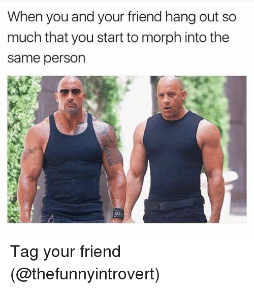 Morphe: When you and your friend hang out so  much that you start to morph into the  Same person  DUL Tag your friend (@thefunnyintrovert)