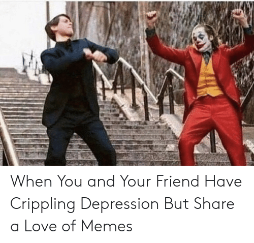 Crippling: When You and Your Friend Have Crippling Depression But Share a Love of Memes