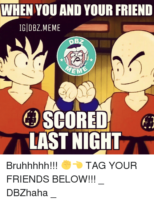 Friends, Meme, and Memes: WHEN YOU AND YOUR FRIEND  IG DBZ MEME  EM  SCORED  LAST NIGHT Bruhhhhh!!! ✊👈 TAG YOUR FRIENDS BELOW!!! _ DBZhaha _