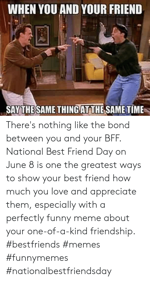 National Best Friend: WHEN YOU AND YOUR FRIEND  SAY THESAME THINGAT THE SAME TIME There's nothing like the bond between you and your BFF. National Best Friend Day on June 8 is one the greatest ways to show your best friend how much you love and appreciate them, especially with a perfectly funny meme about your one-of-a-kind friendship.  #bestfriends #memes #funnymemes #nationalbestfriendsday