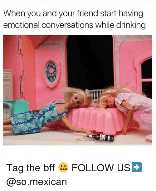 Drinking, Memes, and Mexican: When you and your friend start having  emotional conversations while drinking Tag the bff 😬 FOLLOW US➡️ @so.mexican