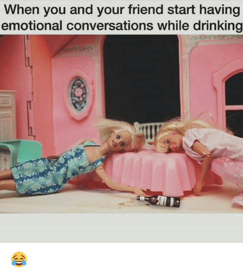 Drinking, Memes, and 🤖: When you and your friend start having  emotional conversations while drinking 😂