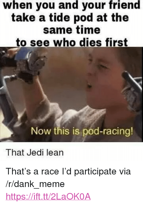 "Dank, Jedi, and Lean: when you and your friend  take a tide pod at the  same time  to see who dies first  Now this is pod-racing!  That Jedi lean <p>That's a race I'd participate via /r/dank_meme <a href=""https://ift.tt/2LaOK0A"">https://ift.tt/2LaOK0A</a></p>"