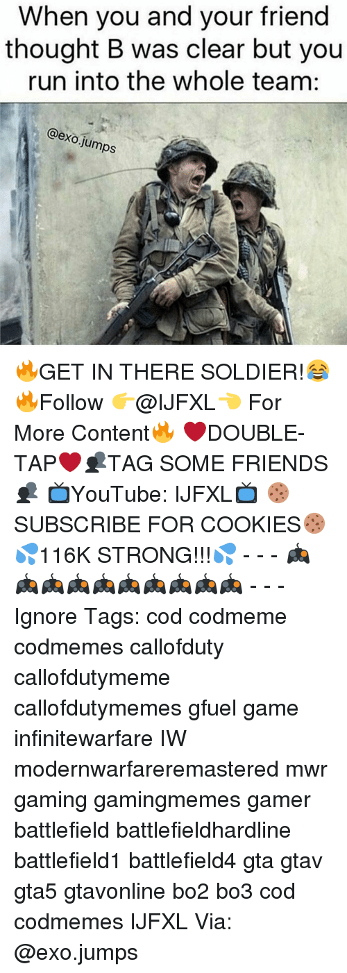Memes, Soldiers, and Jumped: When you and your friend  thought B was clear but you  run into the whole team  @exo jumps 🔥GET IN THERE SOLDIER!😂 🔥Follow 👉@IJFXL👈 For More Content🔥 ❤️DOUBLE-TAP❤️👥TAG SOME FRIENDS👥 📺YouTube: IJFXL📺 🍪SUBSCRIBE FOR COOKIES🍪 💦116K STRONG!!!💦 - - - 🎮🎮🎮🎮🎮🎮🎮🎮🎮🎮 - - - Ignore Tags: cod codmeme codmemes callofduty callofdutymeme callofdutymemes gfuel game infinitewarfare IW modernwarfareremastered mwr gaming gamingmemes gamer battlefield battlefieldhardline battlefield1 battlefield4 gta gtav gta5 gtavonline bo2 bo3 cod codmemes IJFXL Via: @exo.jumps
