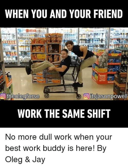 Dank, Jay, and Work: WHEN YOU AND YOUR FRIEND  TIMES  BETTER  NIG  Ov  NIG  WORK THE SAME SHIFT No more dull work when your best work buddy is here! By Oleg & Jay