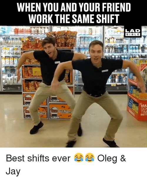 Dank, Jay, and Work: WHEN YOU AND YOUR FRIEND  WORK THE SAME SHIFT  LAD  BIBLE  MAI  TIM  BETT Best shifts ever 😂😂  Oleg & Jay