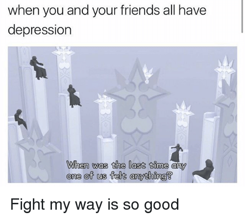 Friends, Depression, and Good: when you and your friends all have  depression  When was the last time any  one of us felt anything Fight my way is so good