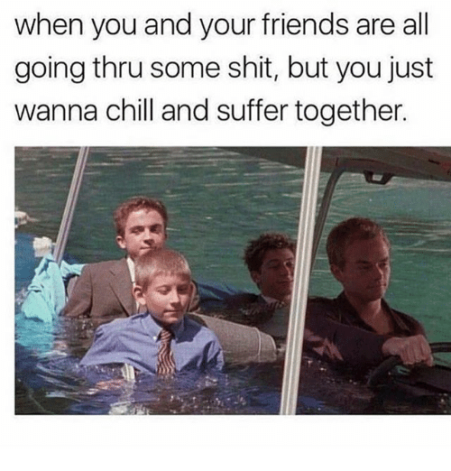 Chill, Friends, and Shit: when you and your friends are all  going thru some shit, but you just  wanna chill and suffer together.