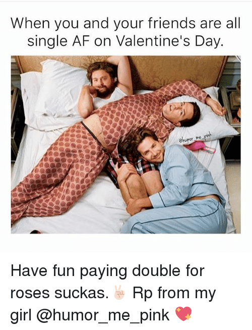 Sucka: When you and your friends are all  single AF on Valentine's Day. Have fun paying double for roses suckas.✌🏻 Rp from my girl @humor_me_pink 💖