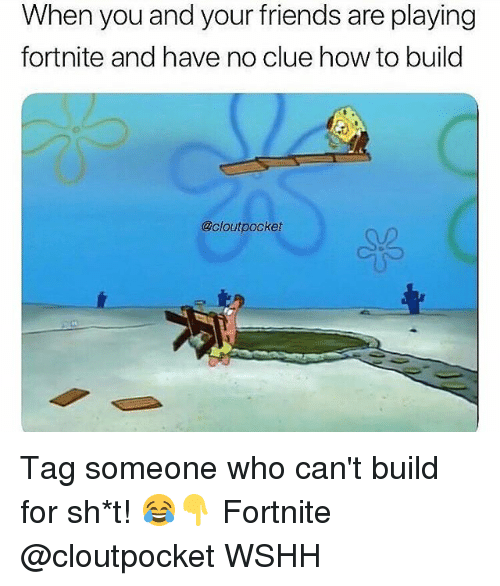 Friends, Memes, and Wshh: When you and your friends are playing  fortnite and have no clue how to build  @cloutpocket Tag someone who can't build for sh*t! 😂👇 Fortnite @cloutpocket WSHH