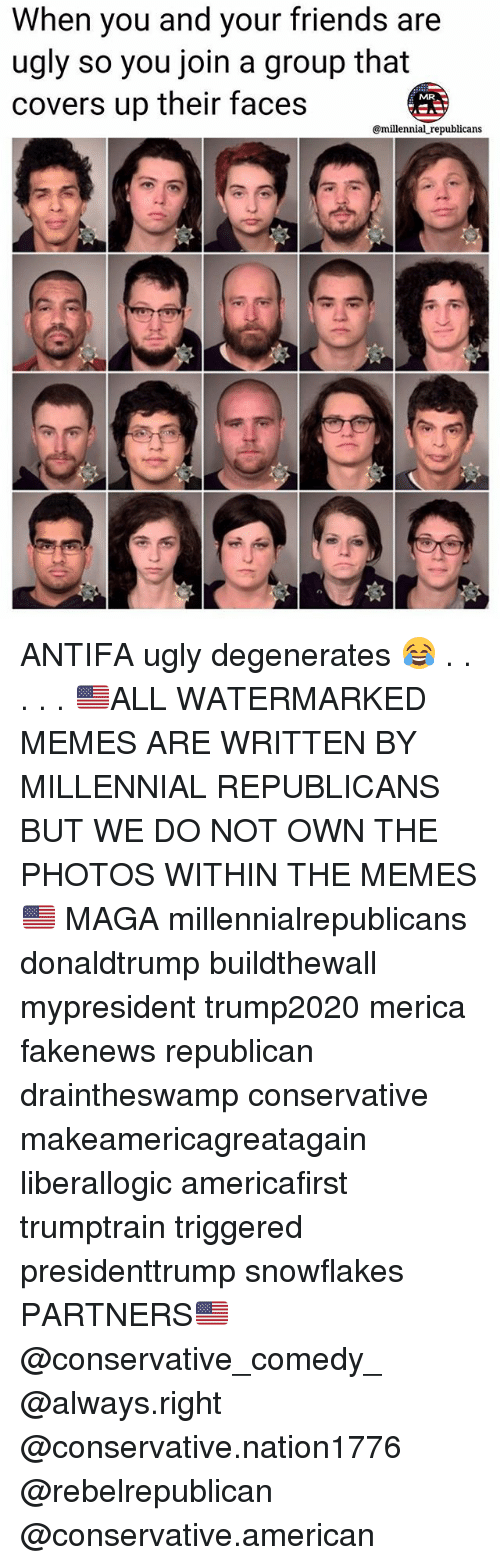 Friends, Memes, and Ugly: When you and your friends are  ugly so you join a group that  covers up their faces  @millennial republicans ANTIFA ugly degenerates 😂 . . . . . 🇺🇸ALL WATERMARKED MEMES ARE WRITTEN BY MILLENNIAL REPUBLICANS BUT WE DO NOT OWN THE PHOTOS WITHIN THE MEMES🇺🇸 MAGA millennialrepublicans donaldtrump buildthewall mypresident trump2020 merica fakenews republican draintheswamp conservative makeamericagreatagain liberallogic americafirst trumptrain triggered presidenttrump snowflakes PARTNERS🇺🇸 @conservative_comedy_ @always.right @conservative.nation1776 @rebelrepublican @conservative.american