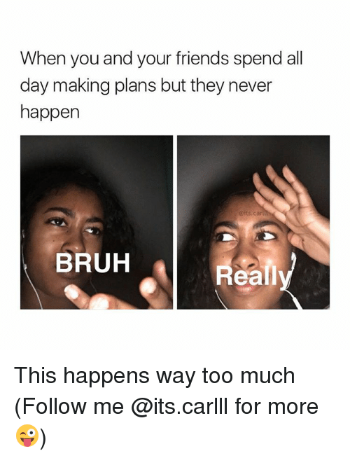 Realied: When you and your friends spend all  day making plans but they never  happen  (sits, ca  BRUH  Reali This happens way too much (Follow me @its.carlll for more😜)