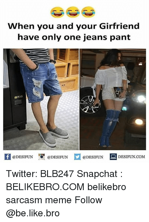 Be Like, Meme, and Memes: When you and your Girfriend  have only one jeans pant  退布ロ  @DESIFUNす@DESIFUN  ロ@DESIFUN  DESIFUN.COM Twitter: BLB247 Snapchat : BELIKEBRO.COM belikebro sarcasm meme Follow @be.like.bro