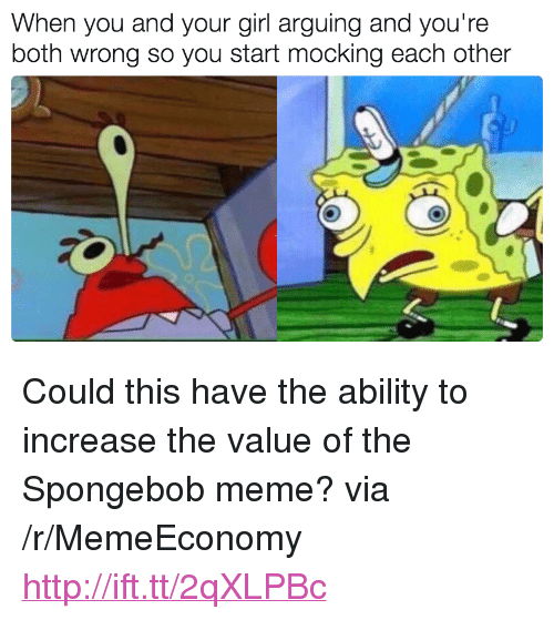 """Meme, SpongeBob, and Girl: When you and your girl arguing and you're  both wrong so you start mocking each other <p>Could this have the ability to increase the value of the Spongebob meme? via /r/MemeEconomy <a href=""""http://ift.tt/2qXLPBc"""">http://ift.tt/2qXLPBc</a></p>"""