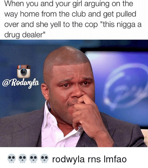 "Club, Drug Dealer, and Funny: When you and your girl arguing on the  way home from the club and get pulled  over and she yell to the cop ""this nigga a  drug dealer""  @Roduyla 💀💀💀💀 rodwyla rns lmfao"
