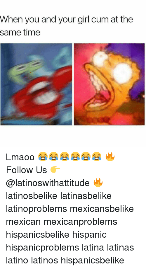 Cum, Latinos, and Memes: When you and your girl cum atthe  same time Lmaoo 😂😂😂😂😂😂 🔥 Follow Us 👉 @latinoswithattitude 🔥 latinosbelike latinasbelike latinoproblems mexicansbelike mexican mexicanproblems hispanicsbelike hispanic hispanicproblems latina latinas latino latinos hispanicsbelike