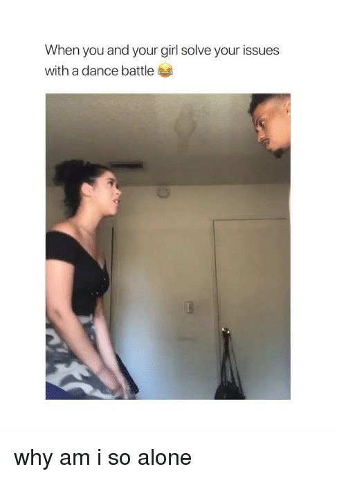 Being Alone, Girl, and Your Girl: When you and your girl solve your issues  with a dance battle why am i so alone