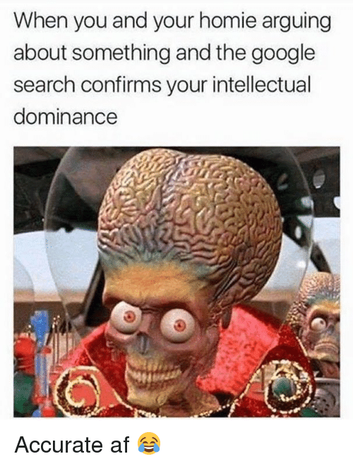 Af, Dank, and Google: When you and your homie arguing  about something and the google  search confirms your intellectual  dominance Accurate af 😂