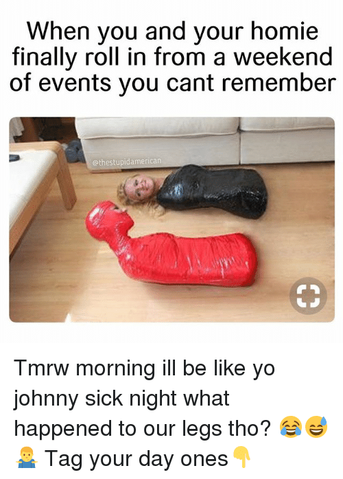 Be Like, Homie, and Yo: When you and your homie  finally roll in from a week  end  of events you cant remember  @thestupidamerican Tmrw morning ill be like yo johnny sick night what happened to our legs tho? 😂😅🤷♂️ Tag your day ones👇