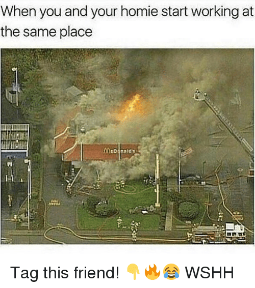 Homie, Memes, and Wshh: When you and your homie start working at  the same place Tag this friend! 👇🔥😂 WSHH