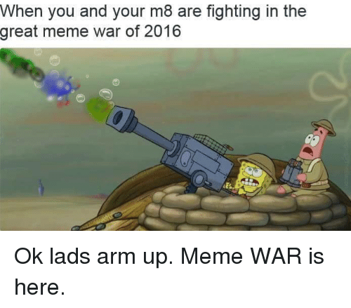 meme war: When you and your m8 are fighting in the  great meme war of 2016 Ok lads arm up. Meme WAR is here.