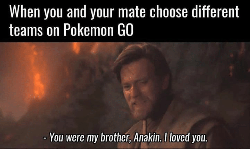 you were my brother anakin: When you and your mate choose different  teams on Pokemon GO  You were my brother, Anakin. I loved you.