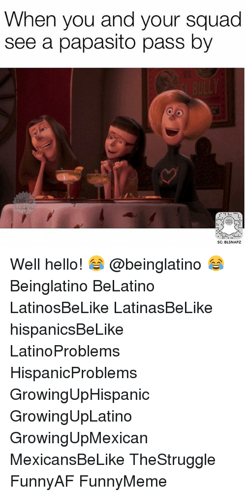 Papasitos: When you and your squad  see a papasito pass by  SC: BLSNAPZ Well hello! 😂 @beinglatino 😂 Beinglatino BeLatino LatinosBeLike LatinasBeLike hispanicsBeLike LatinoProblems HispanicProblems GrowingUpHispanic GrowingUpLatino GrowingUpMexican MexicansBeLike TheStruggle FunnyAF FunnyMeme