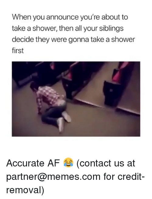 Af, Memes, and Shower: When you announce you're about to  take a shower, then all your siblings  decide they were gonna take a shower  first Accurate AF 😂 (contact us at partner@memes.com for credit-removal)