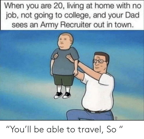 """An Army: When you are 20, living at home with no  job, not going to college, and your Dad  sees an Army Recruiter out in town. """"You'll be able to travel, So """""""
