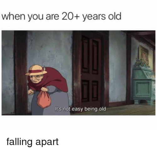Memes, Old, and 🤖: when you are 20+ years old  It's not easy being old falling apart