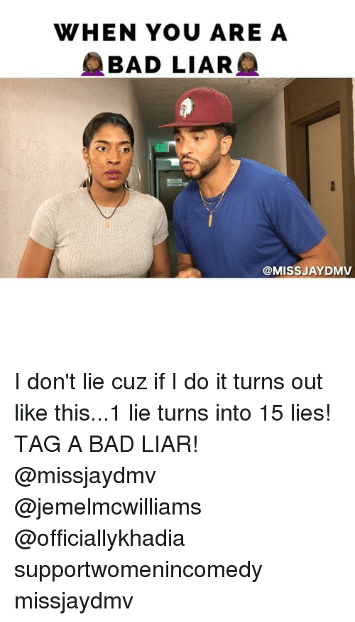 Bad, Memes, and 🤖: WHEN YOU ARE A  BAD LIAR  @MISS JAYDMV I don't lie cuz if I do it turns out like this...1 lie turns into 15 lies! TAG A BAD LIAR! @missjaydmv @jemelmcwilliams @officiallykhadia supportwomenincomedy missjaydmv