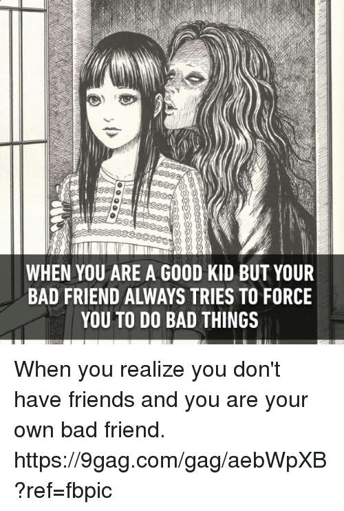 9gag, Bad, and Dank: WHEN YOU ARE A GOOD KID BUT YOUR  BAD FRIEND ALWAYS TRIES TO FORCE  YOU TO DO BAD THINGS When you realize you don't have friends and you are your own bad friend.  https://9gag.com/gag/aebWpXB?ref=fbpic