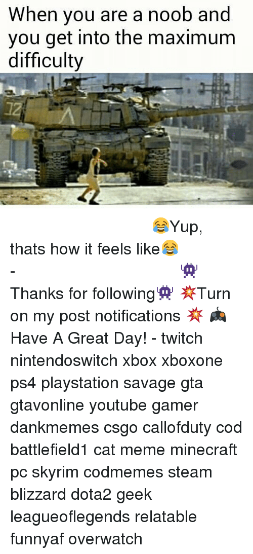 Noobing: When you are a noob and  you get into the maximum  difficulty ⠀⠀⠀⠀⠀⠀⠀⠀⠀⠀⠀⠀⠀⠀⠀⠀⠀⠀⠀⠀⠀⠀⠀⠀⠀⠀⠀⠀⠀⠀ 😂Yup, thats how it feels like😂⠀⠀⠀⠀⠀⠀⠀⠀⠀⠀⠀⠀⠀⠀⠀⠀⠀⠀⠀⠀⠀⠀⠀⠀⠀⠀⠀⠀⠀⠀⠀⠀⠀⠀⠀- 👾Thanks for following👾 💥Turn on my post notifications 💥 🎮Have A Great Day! - twitch nintendoswitch xbox xboxone ps4 playstation savage gta gtavonline youtube gamer dankmemes csgo callofduty cod battlefield1 cat meme minecraft pc skyrim codmemes steam blizzard dota2 geek leagueoflegends relatable funnyaf overwatch