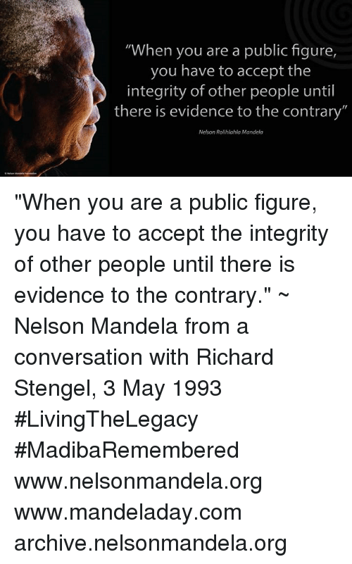 """Memes, Nelson Mandela, and 🤖: """"When you are a public figure  you have to accept the  integrity of other people until  there is evidence to the contrary""""  Nelson Rolihlahla Mandela """"When you are a public figure, you have to accept the integrity of other people until there is evidence to the contrary."""" ~ Nelson Mandela from a conversation with Richard Stengel, 3 May 1993 #LivingTheLegacy #MadibaRemembered   www.nelsonmandela.org www.mandeladay.com archive.nelsonmandela.org"""