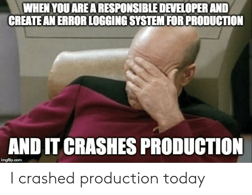 Crashes: WHEN YOU ARE A RESPONSIBLE DEVELOPER AND  CREATE AN ERROR LOGGING SYSTEM FOR PRODUCTION  AND IT CRASHES PRODUCTION  imgflip.com I crashed production today
