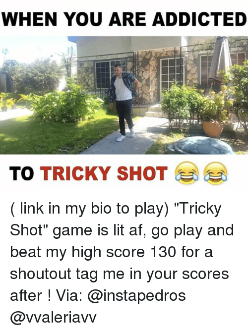 "Af, Funny, and Lit: WHEN YOU ARE ADDICTED  TO TRICKY SHOT ( link in my bio to play) ""Tricky Shot"" game is lit af, go play and beat my high score 130 for a shoutout tag me in your scores after ! Via: @instapedros @vvaleriavv"