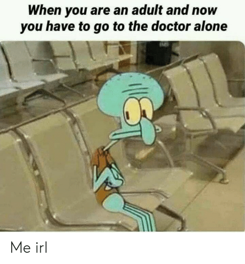 Go To The Doctor: When you are an adult and now  you have to go to the doctor alone Me irl