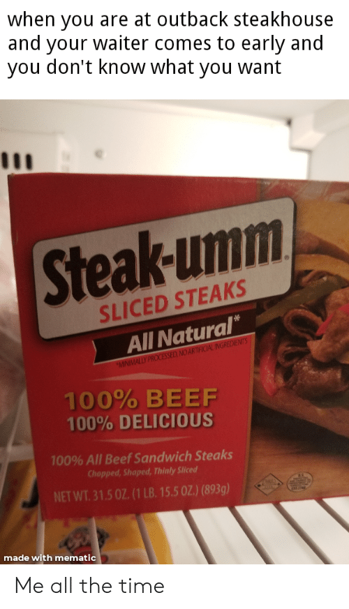 Outback Steakhouse: when you are at outback steakhouse  and your waiter comes to early and  you don't know what you want  Steak-umm  SLICED STEAKS  All Natural*  MINIMALLY PROCESSED NO ARTIFICIAL INGRECIENTS  100% BEEF  100% DELICIOUS  100% All Beef Sandwich Steaks  Chopped, Shaped, Thinly Sliced  NET WT. 31.5 0Z. (1 LB. 15.5 0Z) (893g)  made with mematic Me all the time