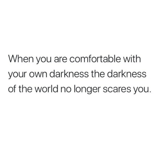 the darkness: When you are comfortable with  your own darkness the darkness  of the world no longer scares you.