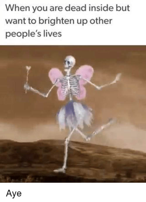 Memes, 🤖, and Dead Inside: When you are dead inside but  want to brighten up other  people's lives Aye