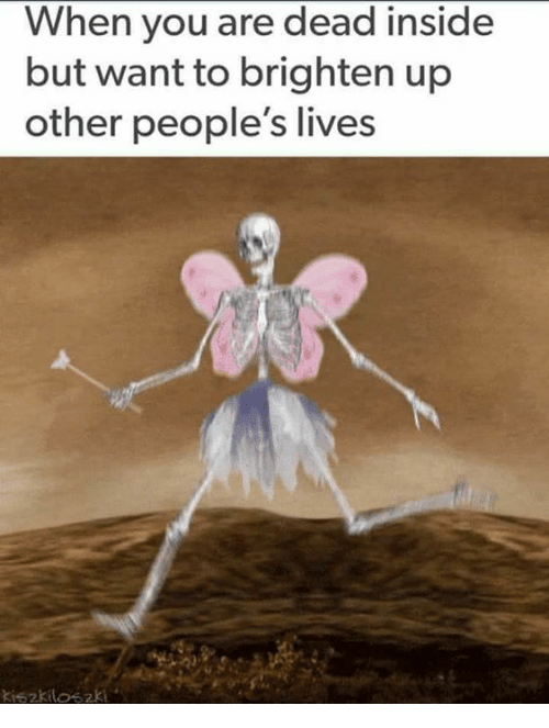 Memes, 🤖, and Dead Inside: When you are dead inside  but want to brighten up  other people's lives