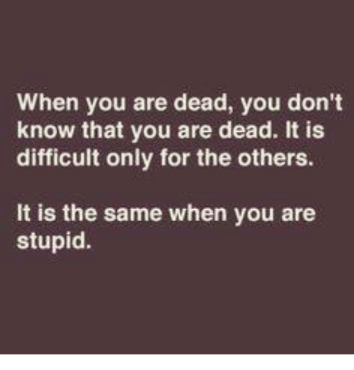 Memes, 🤖, and The Others: When you are dead, you don't  know that you are dead. It is  difficult only for the others.  It is the same when you are  stupid.