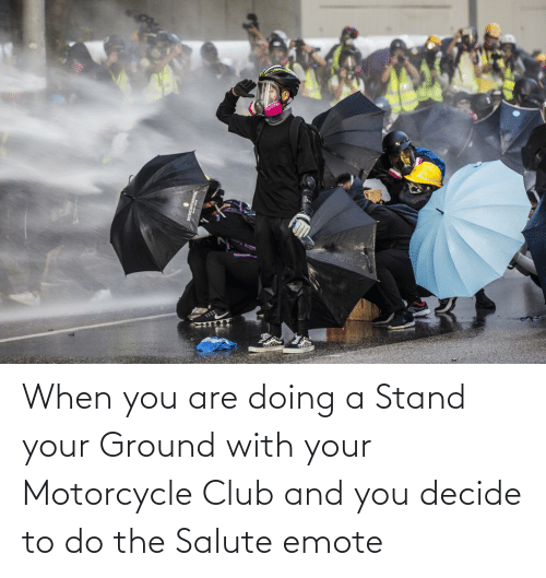 Motorcycle: When you are doing a Stand your Ground with your Motorcycle Club and you decide to do the Salute emote